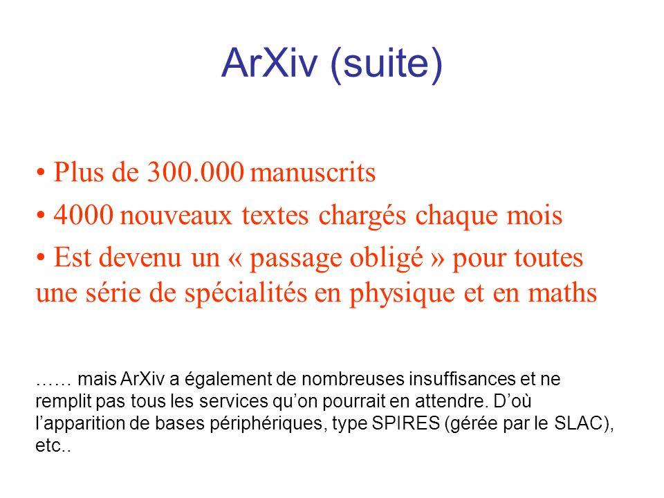 ArXiv (suite) Plus de 300.000 manuscrits 4000 nouveaux textes chargés chaque mois Est devenu un « passage obligé » pour toutes une série de spécialités en physique et en maths …… mais ArXiv a également de nombreuses insuffisances et ne remplit pas tous les services quon pourrait en attendre.