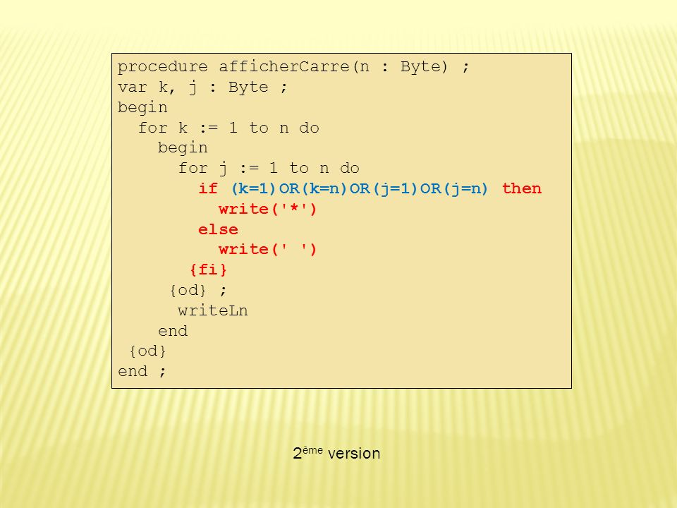 procedure afficherCarre(n : Byte) ; var k, j : Byte ; begin for k := 1 to n do begin for j := 1 to n do if (k=1)OR(k=n)OR(j=1)OR(j=n) then write( * ) else write( ) {fi} {od} ; writeLn end {od} end ; 2 ème version