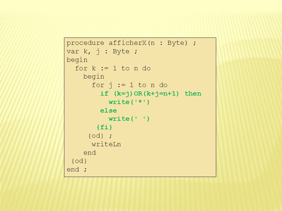 procedure afficherX(n : Byte) ; var k, j : Byte ; begin for k := 1 to n do begin for j := 1 to n do if (k=j)OR(k+j=n+1) then write( * ) else write( ) {fi} {od} ; writeLn end {od} end ;