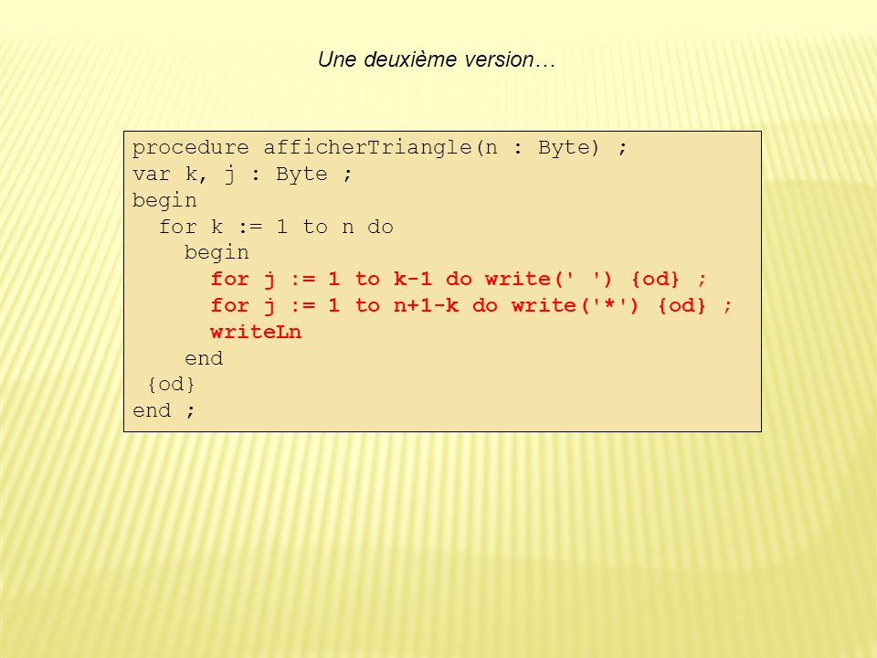 Une deuxième version… procedure afficherTriangle(n : Byte) ; var k, j : Byte ; begin for k := 1 to n do begin for j := 1 to k-1 do write( ) {od} ; for j := 1 to n+1-k do write( * ) {od} ; writeLn end {od} end ;