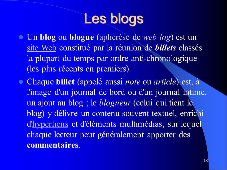 Les blogs Un blog ou blogue (aphérèse de web log) est un site Web constitué par la réunion de billets classés la plupart du temps par ordre anti-chronologique (les plus récents en premiers).aphérèseweblog site Web Chaque billet (appelé aussi note ou article) est, à l image d un journal de bord ou d un journal intime, un ajout au blog ; le blogueur (celui qui tient le blog) y délivre un contenu souvent textuel, enrichi d hyperliens et d éléments multimédias, sur lequel chaque lecteur peut généralement apporter des commentaires.hyperliens 16