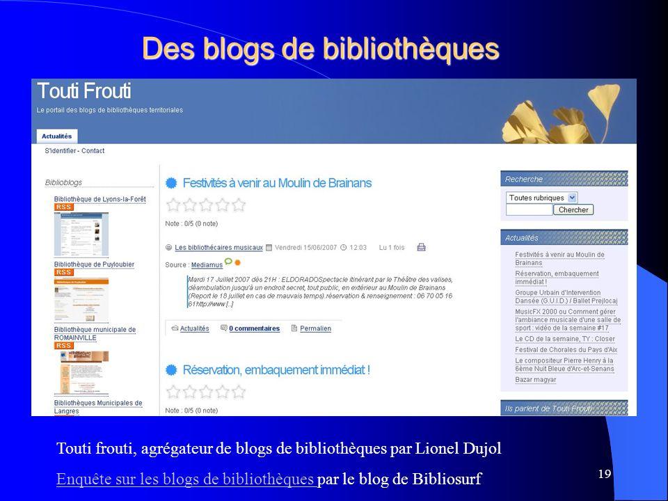 Des blogs de bibliothèques Touti frouti, agrégateur de blogs de bibliothèques par Lionel Dujol Enquête sur les blogs de bibliothèques Enquête sur les blogs de bibliothèques par le blog de Bibliosurf 19