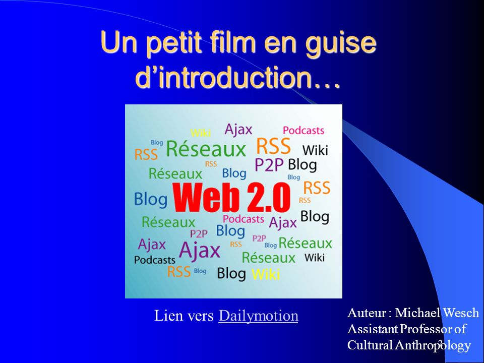 Un petit film en guise dintroduction… 2 Lien vers DailymotionDailymotion Auteur : Michael Wesch Assistant Professor of Cultural Anthropology