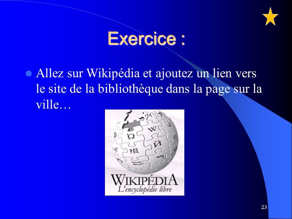 Exercice : Allez sur Wikipédia et ajoutez un lien vers le site de la bibliothèque dans la page sur la ville… 23