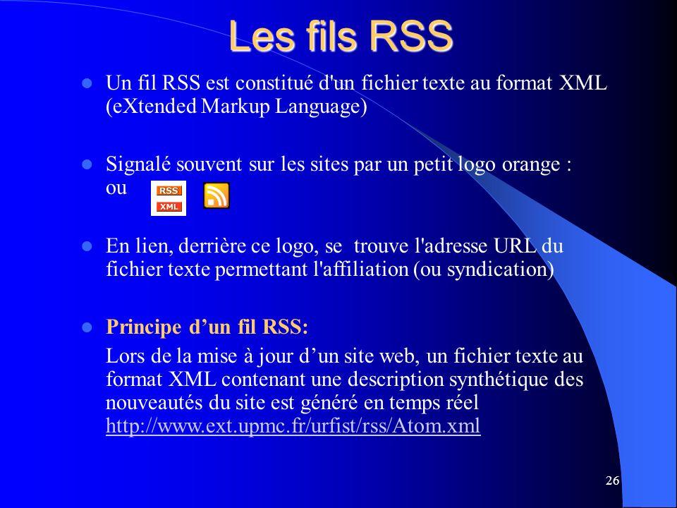 Les fils RSS Un fil RSS est constitué d un fichier texte au format XML (eXtended Markup Language) Signalé souvent sur les sites par un petit logo orange : ou En lien, derrière ce logo, se trouve l adresse URL du fichier texte permettant l affiliation (ou syndication) Principe dun fil RSS: Lors de la mise à jour dun site web, un fichier texte au format XML contenant une description synthétique des nouveautés du site est généré en temps réel http://www.ext.upmc.fr/urfist/rss/Atom.xml http://www.ext.upmc.fr/urfist/rss/Atom.xml 26