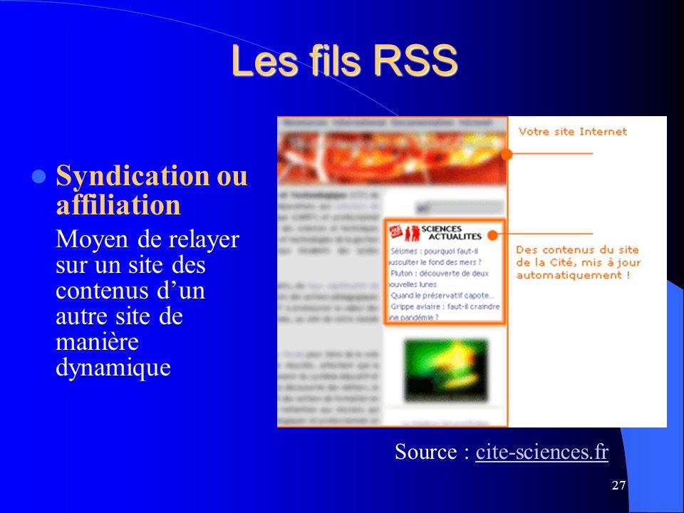 Les fils RSS Syndication ou affiliation Moyen de relayer sur un site des contenus dun autre site de manière dynamique 27 Source : cite-sciences.frcite-sciences.fr