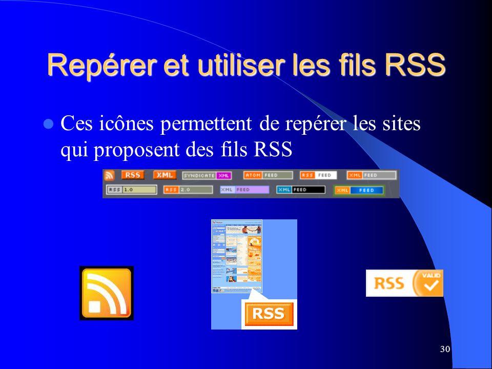 Repérer et utiliser les fils RSS Ces icônes permettent de repérer les sites qui proposent des fils RSS 30