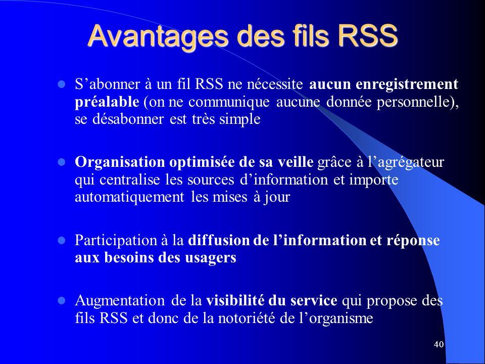 Avantages des fils RSS Sabonner à un fil RSS ne nécessite aucun enregistrement préalable (on ne communique aucune donnée personnelle), se désabonner est très simple Organisation optimisée de sa veille grâce à lagrégateur qui centralise les sources dinformation et importe automatiquement les mises à jour Participation à la diffusion de linformation et réponse aux besoins des usagers Augmentation de la visibilité du service qui propose des fils RSS et donc de la notoriété de lorganisme 40