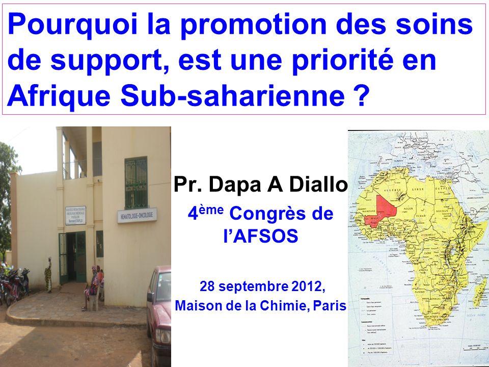 Pourquoi la promotion des soins de support, est une priorité en Afrique Sub-saharienne ? Pr. Dapa A Diallo 4 ème Congrès de lAFSOS 28 septembre 2012,