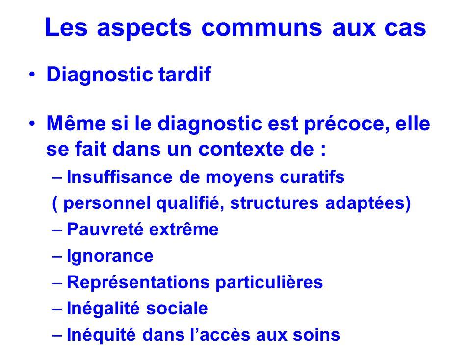 Les aspects communs aux cas Diagnostic tardif Même si le diagnostic est précoce, elle se fait dans un contexte de : –Insuffisance de moyens curatifs (
