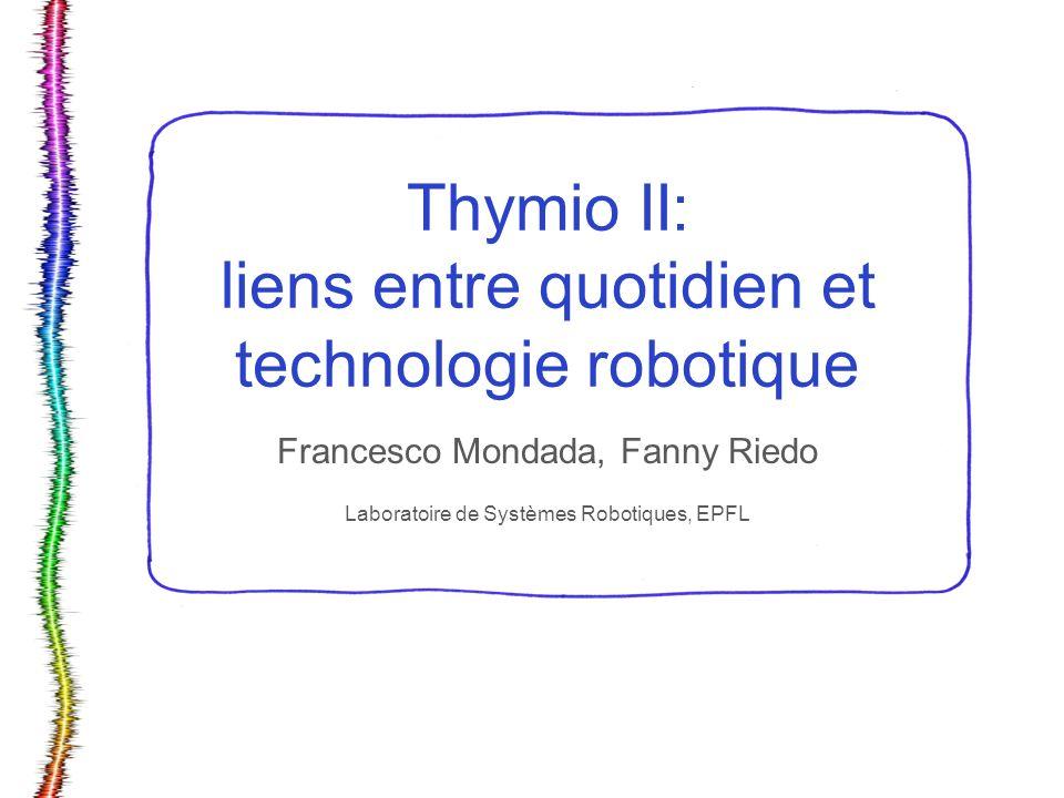 Thymio II: liens entre quotidien et technologie robotique Francesco Mondada, Fanny Riedo Laboratoire de Systèmes Robotiques, EPFL