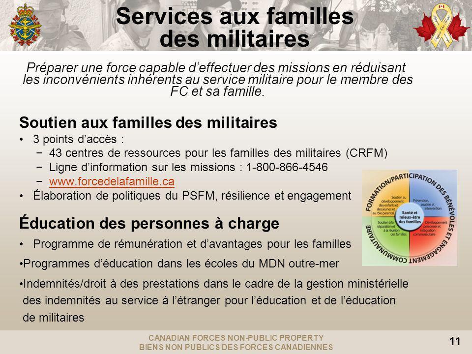 CANADIAN FORCES NON-PUBLIC PROPERTY BIENS NON PUBLICS DES FORCES CANADIENNES 11 Services aux familles des militaires Préparer une force capable deffectuer des missions en réduisant les inconvénients inhérents au service militaire pour le membre des FC et sa famille.