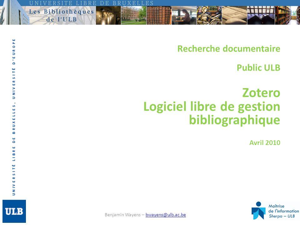 Recherche documentaire Public ULB Zotero Logiciel libre de gestion bibliographique Avril 2010 Benjamin Wayens – bwayens@ulb.ac.bebwayens@ulb.ac.be