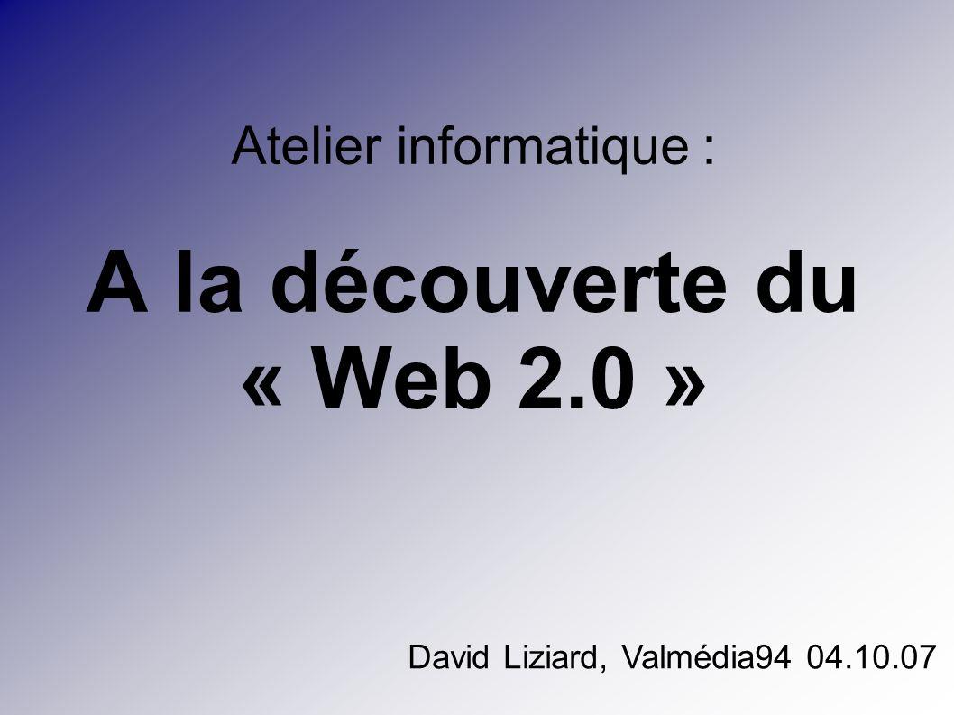 Atelier informatique : A la découverte du « Web 2.0 » David Liziard, Valmédia94 04.10.07