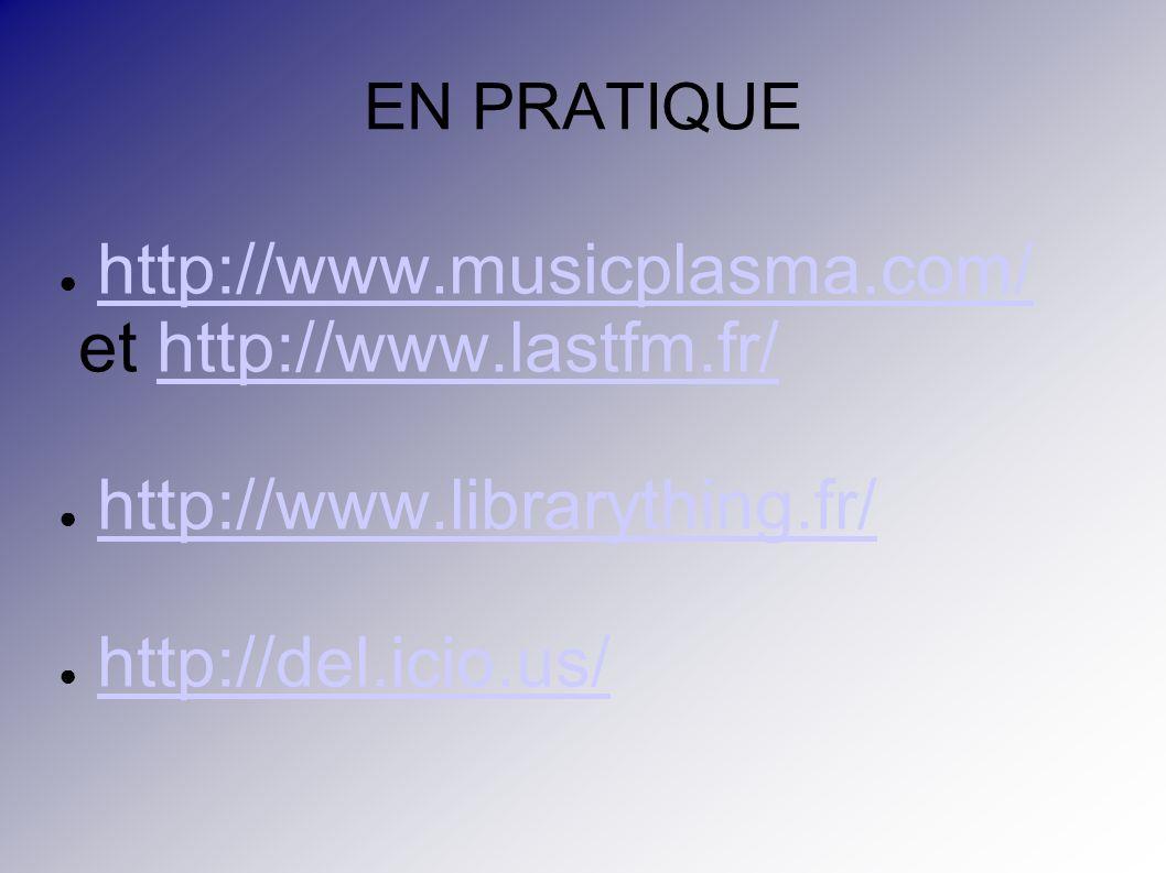 EN PRATIQUE http://www.musicplasma.com/ et http://www.lastfm.fr/http://www.lastfm.fr/ http://www.librarything.fr/ http://del.icio.us/