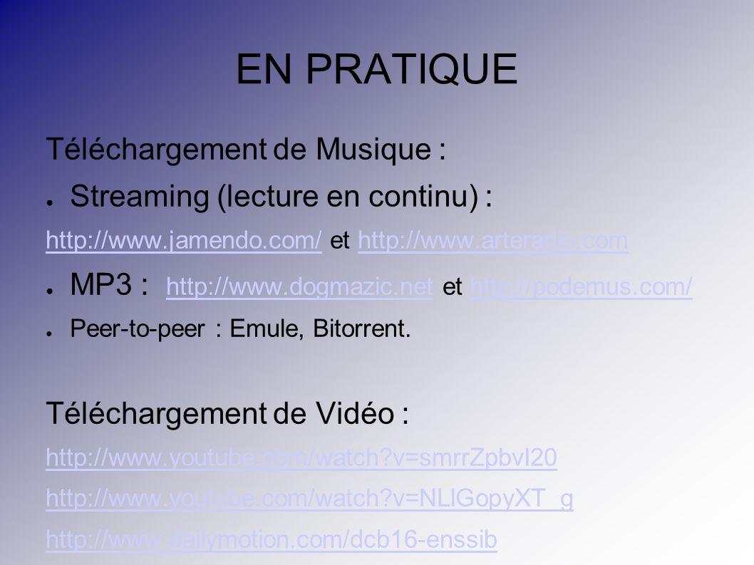 EN PRATIQUE Téléchargement de Musique : Streaming (lecture en continu) : http://www.jamendo.com/http://www.jamendo.com/ et http://www.arteradio.comhttp://www.arteradio.com MP3 : http://www.dogmazic.net et http://podemus.com/ http://www.dogmazic.nethttp://podemus.com/ Peer-to-peer : Emule, Bitorrent.