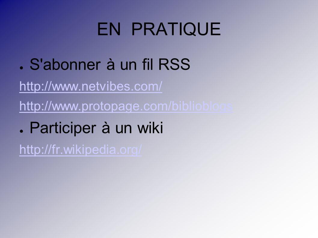EN PRATIQUE S abonner à un fil RSS http://www.netvibes.com/ http://www.protopage.com/biblioblogs Participer à un wiki http://fr.wikipedia.org/