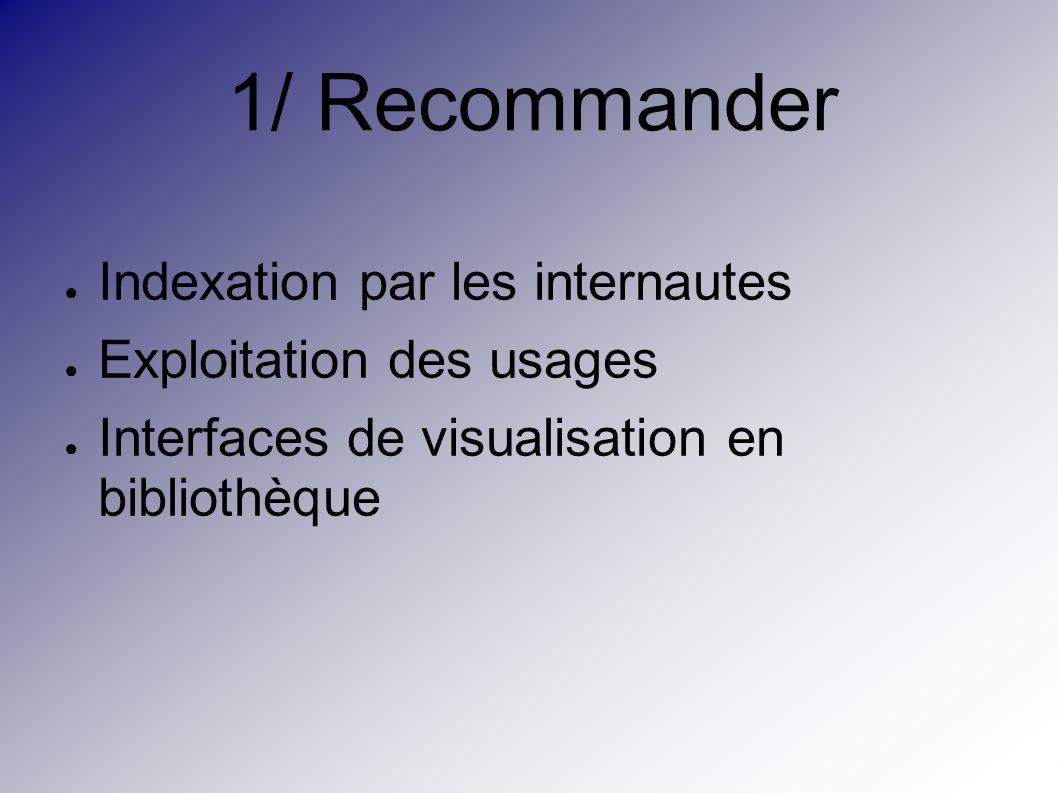 1/ Recommander Indexation par les internautes Exploitation des usages Interfaces de visualisation en bibliothèque