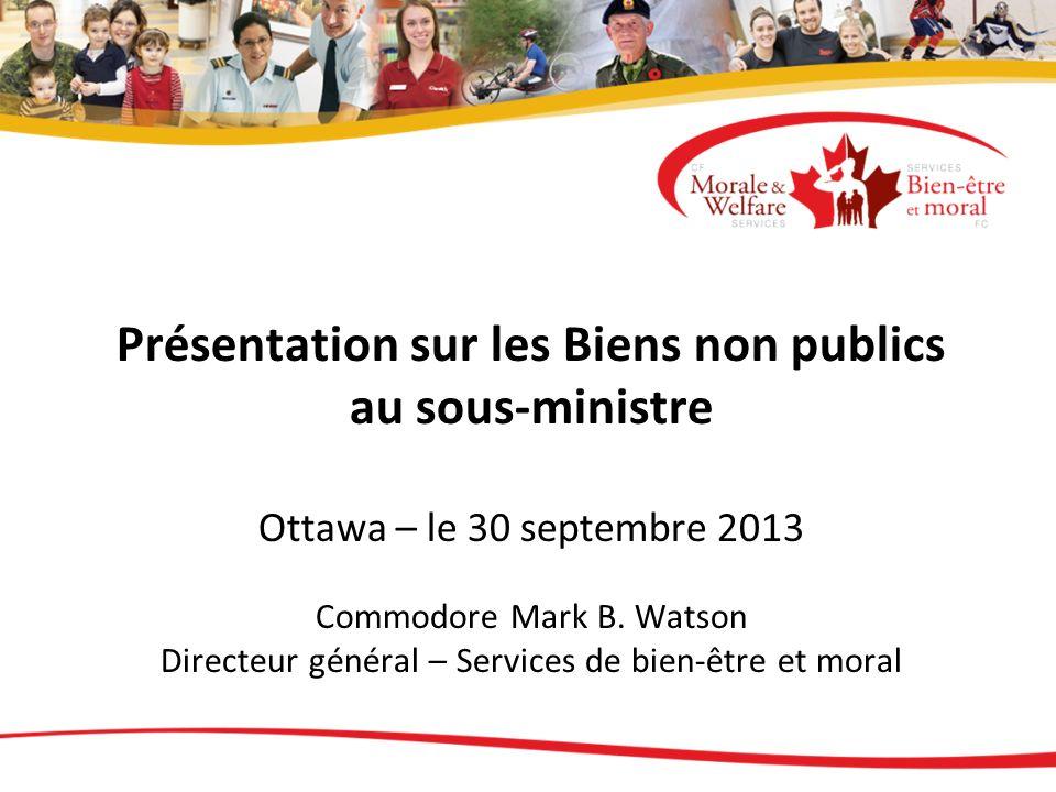 Présentation sur les Biens non publics au sous-ministre Ottawa – le 30 septembre 2013 Commodore Mark B. Watson Directeur général – Services de bien-êt