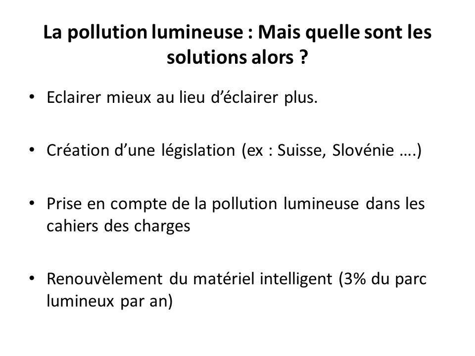 La pollution lumineuse : Mais quelle sont les solutions alors ? Eclairer mieux au lieu déclairer plus. Création dune législation (ex : Suisse, Slovéni