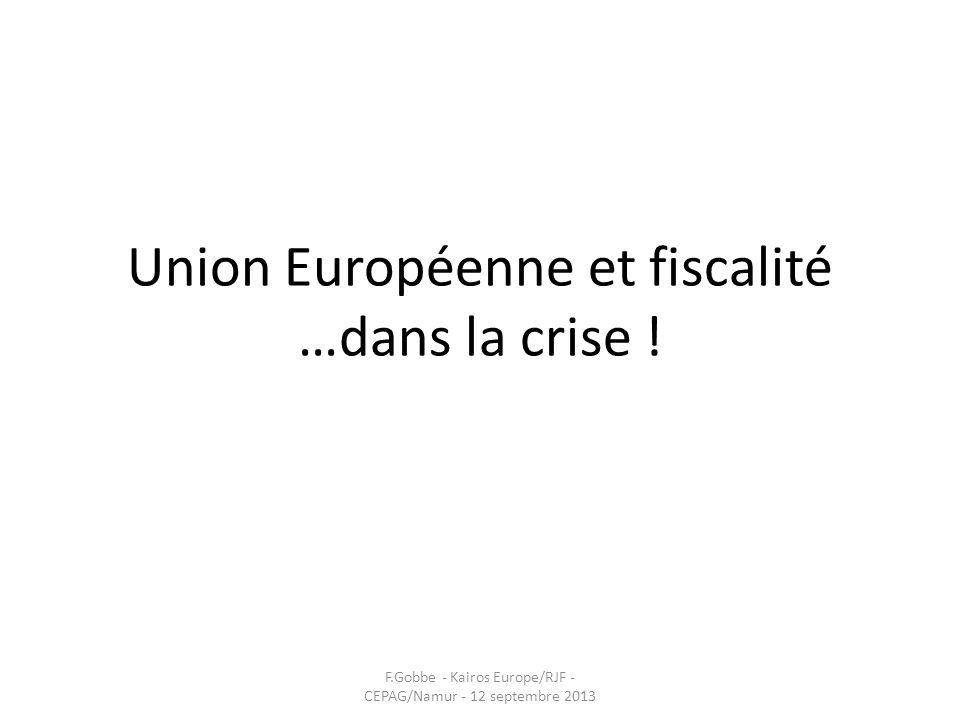Union Européenne et fiscalité …dans la crise ! F.Gobbe - Kairos Europe/RJF - CEPAG/Namur - 12 septembre 2013