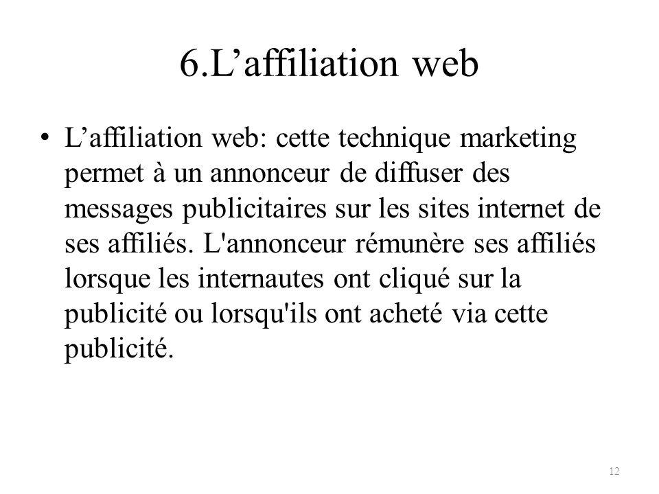 6.Laffiliation web Laffiliation web: cette technique marketing permet à un annonceur de diffuser des messages publicitaires sur les sites internet de