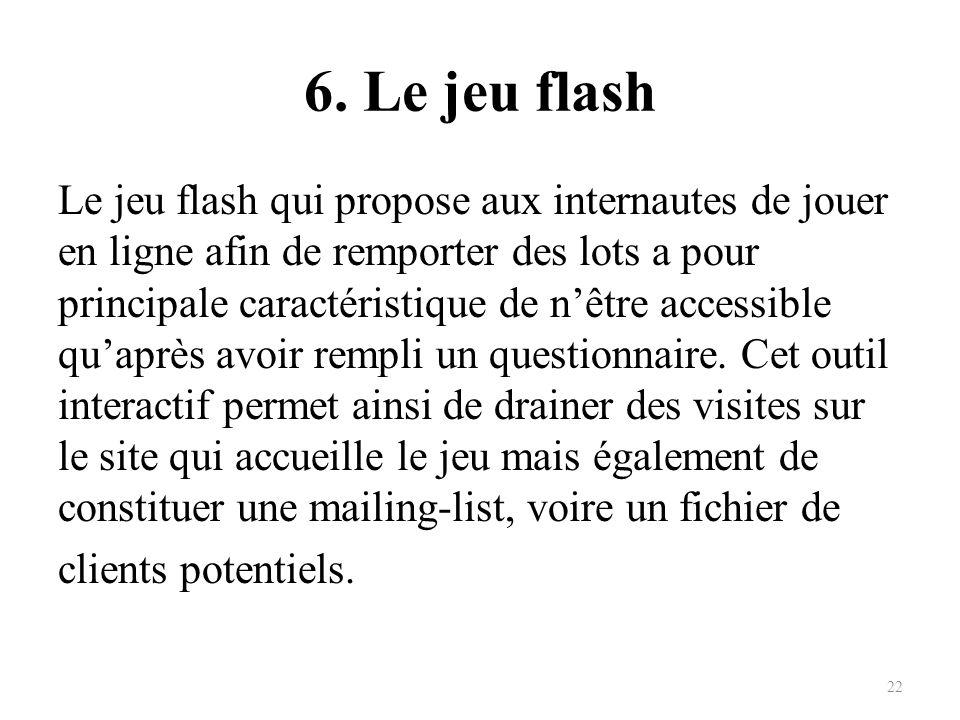 6. Le jeu flash Le jeu flash qui propose aux internautes de jouer en ligne afin de remporter des lots a pour principale caractéristique de nêtre acces