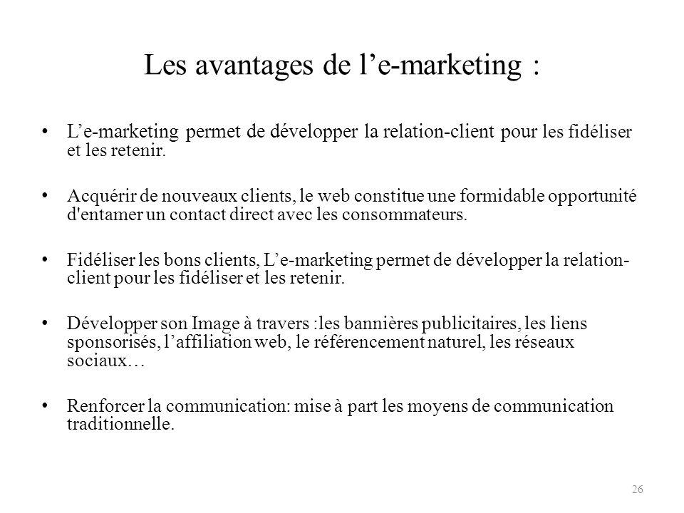Les avantages de le-marketing : Le-marketing permet de développer la relation-client pour les fidéliser et les retenir. Acquérir de nouveaux clients,