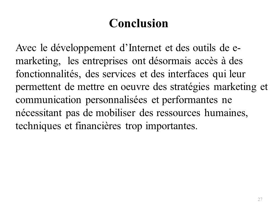Conclusion 27 Avec le développement dInternet et des outils de e- marketing, les entreprises ont désormais accès à des fonctionnalités, des services e