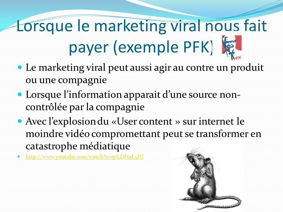 Lorsque le marketing viral nous fait payer (exemple PFK) Le marketing viral peut aussi agir au contre un produit ou une compagnie Lorsque linformation