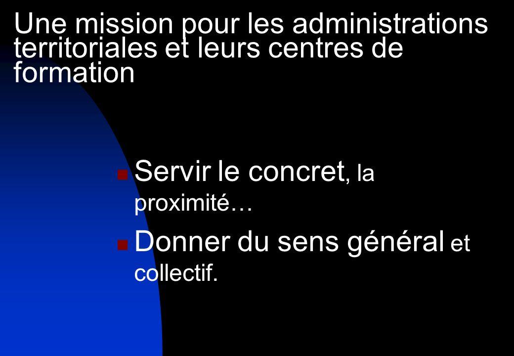 Une mission pour les administrations territoriales et leurs centres de formation Servir le concret, la proximité… Donner du sens général et collectif.