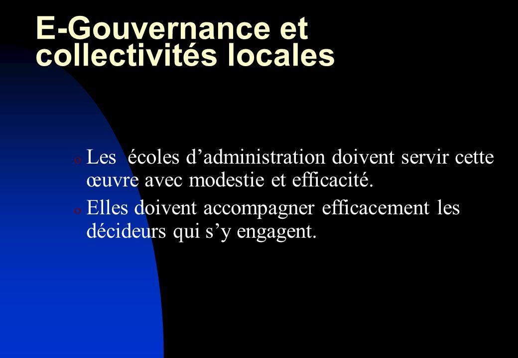 E-Gouvernance et collectivités locales o Les écoles dadministration doivent servir cette œuvre avec modestie et efficacité.