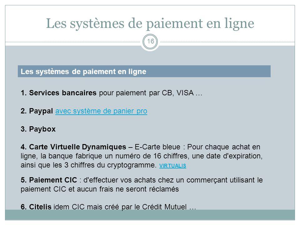 Les systèmes de paiement en ligne 16 Les systèmes de paiement en ligne 1. Services bancaires pour paiement par CB, VISA … 2. Paypal avec système de pa