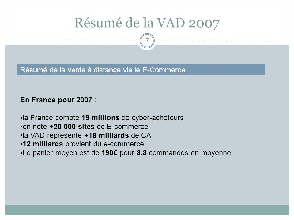 Résumé de la VAD 2007 7 Résumé de la vente à distance via le E-Commerce En France pour 2007 : la France compte 19 millions de cyber-acheteurs on note
