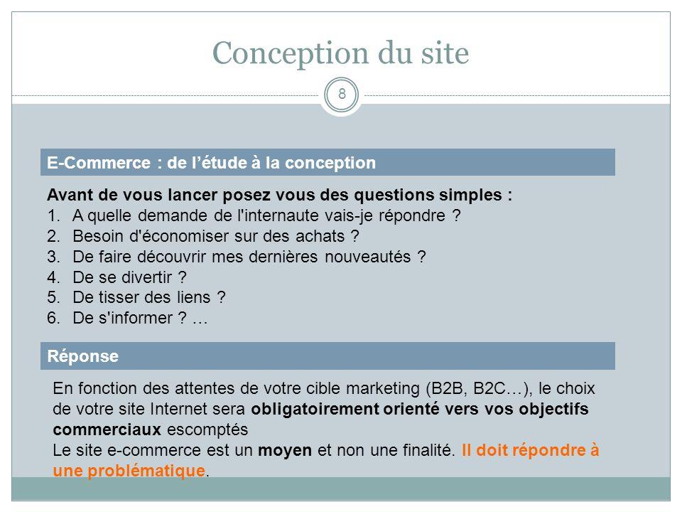 Conception du site 8 E-Commerce : de létude à la conception Avant de vous lancer posez vous des questions simples : 1.A quelle demande de l'internaute