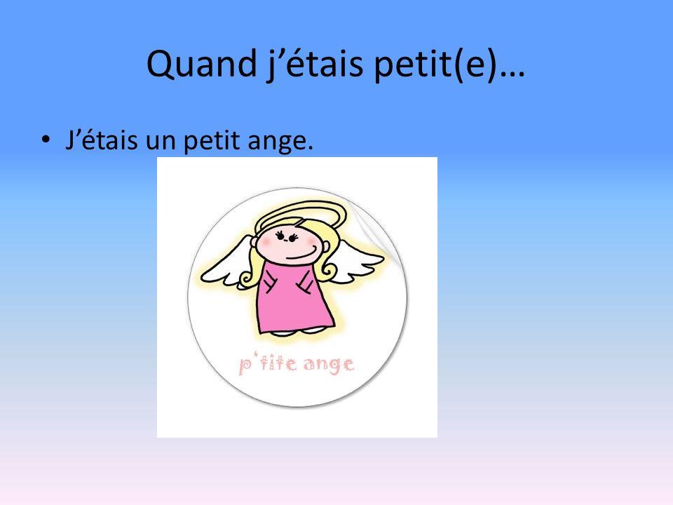 Quand jétais petit(e)… Jétais un petit ange.