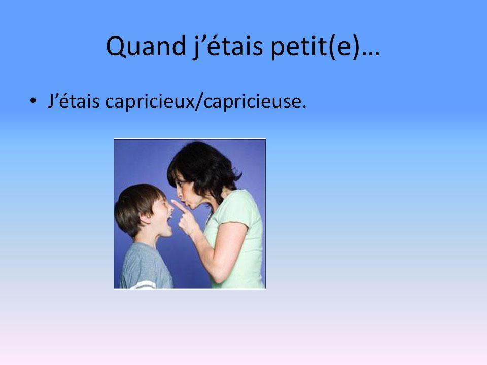 Quand jétais petit(e)… Jétais capricieux/capricieuse.