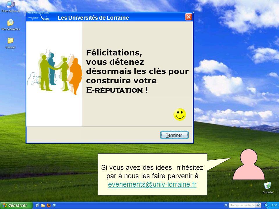 Si vous avez des idées, nhésitez par à nous les faire parvenir à evenements@univ-lorraine.fr Félicitations, vous détenez désormais les clés pour construire votre E-réputation .