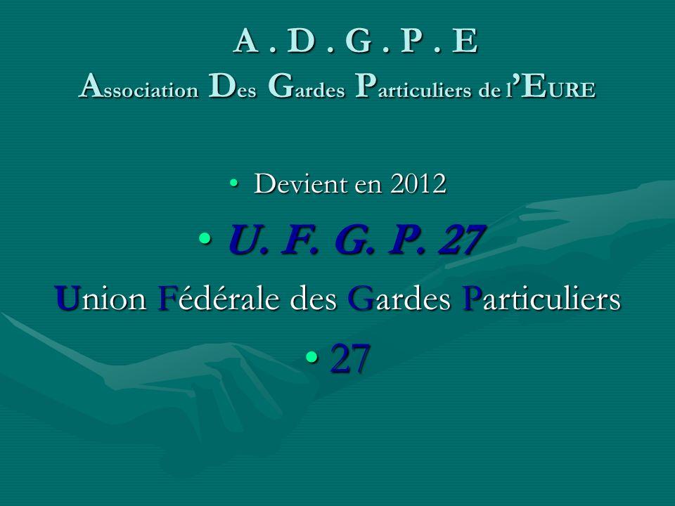 Devient en 2012 U.F. G. P. 27 Union Fédérale des Gardes Particuliers 27 A.