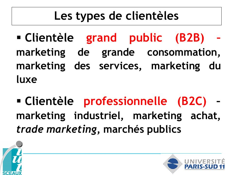 Consommateur (B2C) Acheteur professionnel (B2B) - Nombre de prospects (très) important - Étude qualitative + quantitative - Démarchage indirect - Volatilité importante - Communic.