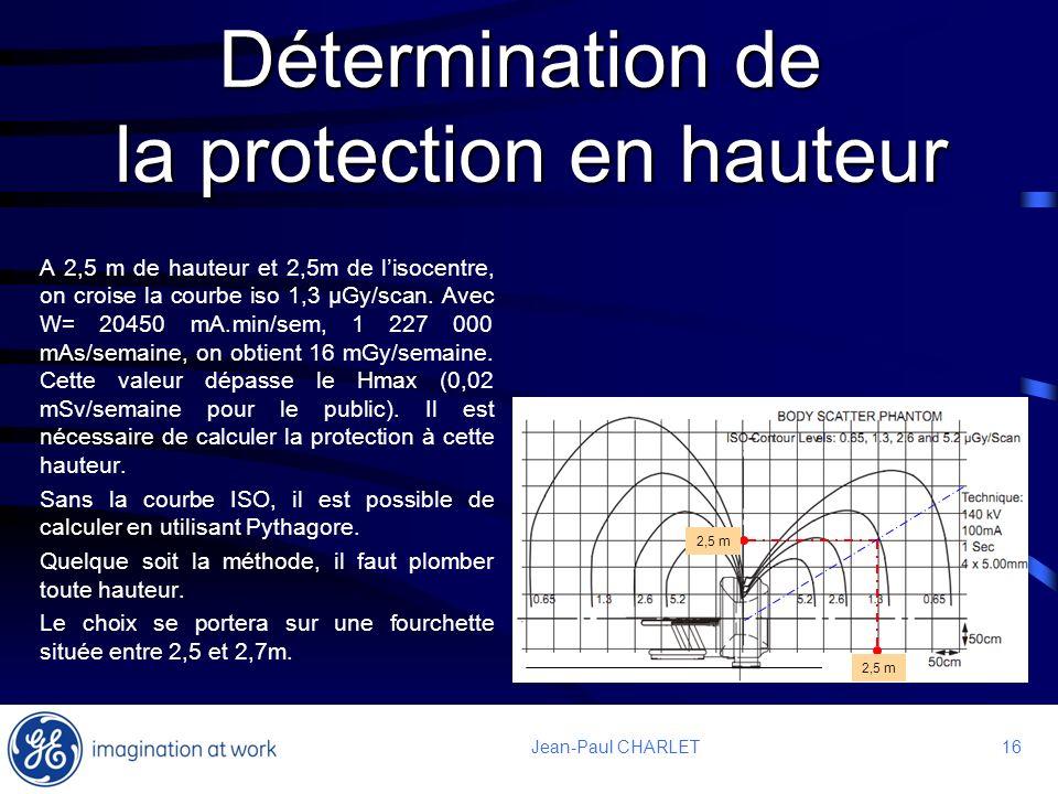 16 Jean-Paul CHARLET Détermination de la protection en hauteur A 2,5 m de hauteur et 2,5m de lisocentre, on croise la courbe iso 1,3 μGy/scan. Avec W=