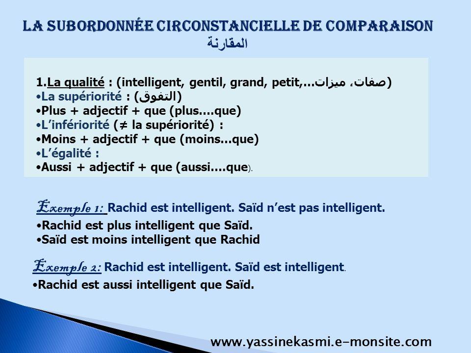La subordonnée circonstancielle de comparaison المقارنة 1.La qualité : (intelligent, gentil, grand, petit,…صفات، ميزات) La supériorité : (التفوق) Plus