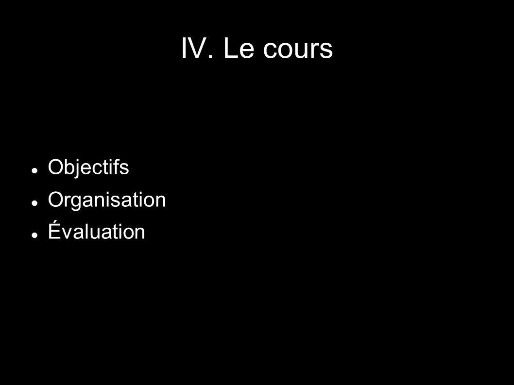 IV. Le cours Objectifs Organisation Évaluation