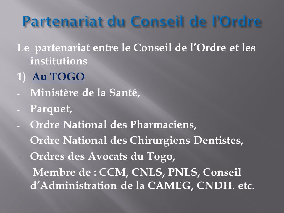 Le partenariat entre le Conseil de lOrdre et les institutions 1) Au TOGO - Ministère de la Santé, - Parquet, - Ordre National des Pharmaciens, - Ordre