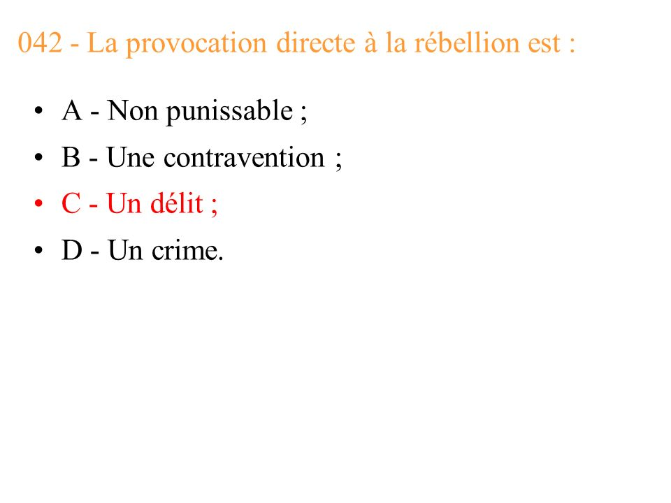 042 - La provocation directe à la rébellion est : A - Non punissable ; B - Une contravention ; C - Un délit ; D - Un crime.
