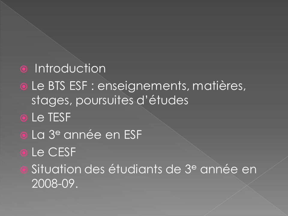 Introduction Le BTS ESF : enseignements, matières, stages, poursuites détudes Le TESF La 3 e année en ESF Le CESF Situation des étudiants de 3 e année