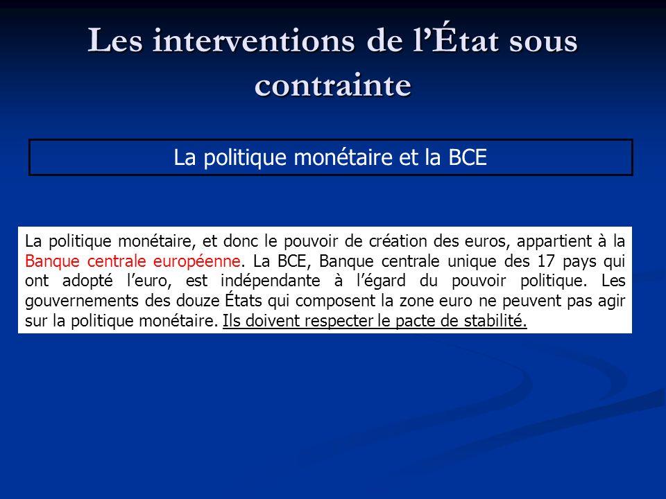 Les interventions de lÉtat sous contrainte La politique monétaire et la BCE La politique monétaire, et donc le pouvoir de création des euros, appartie