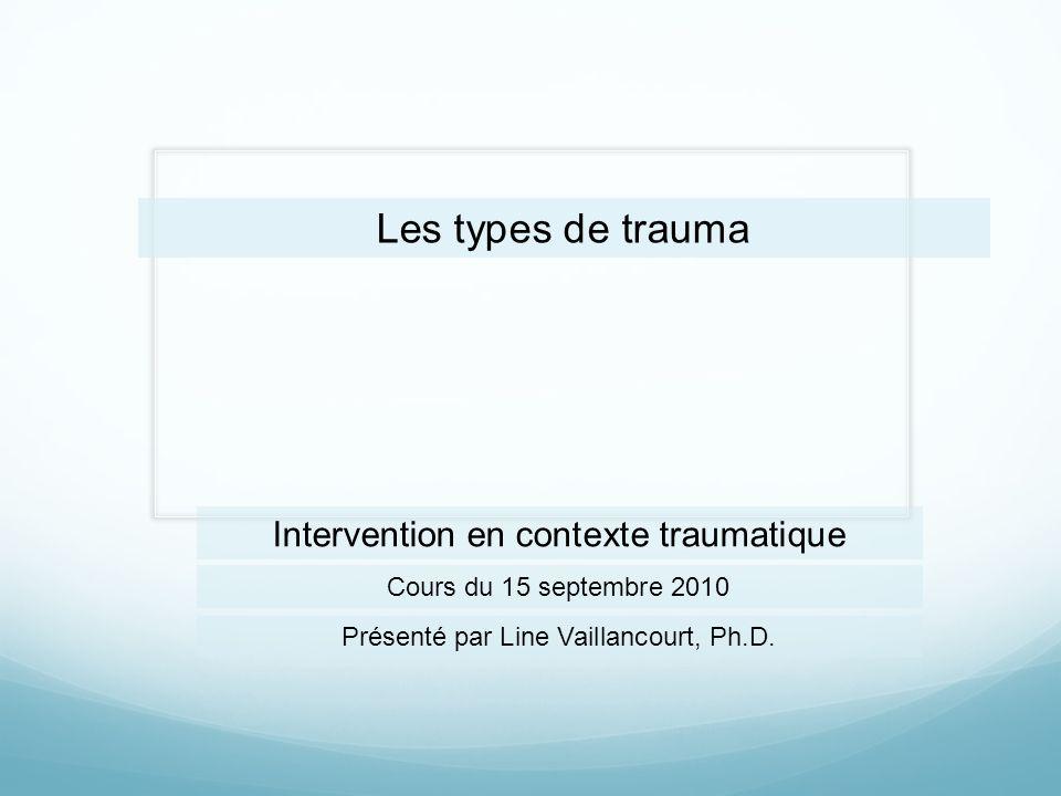 Les types de trauma Cours du 15 septembre 2010 Intervention en contexte traumatique Présenté par Line Vaillancourt, Ph.D.