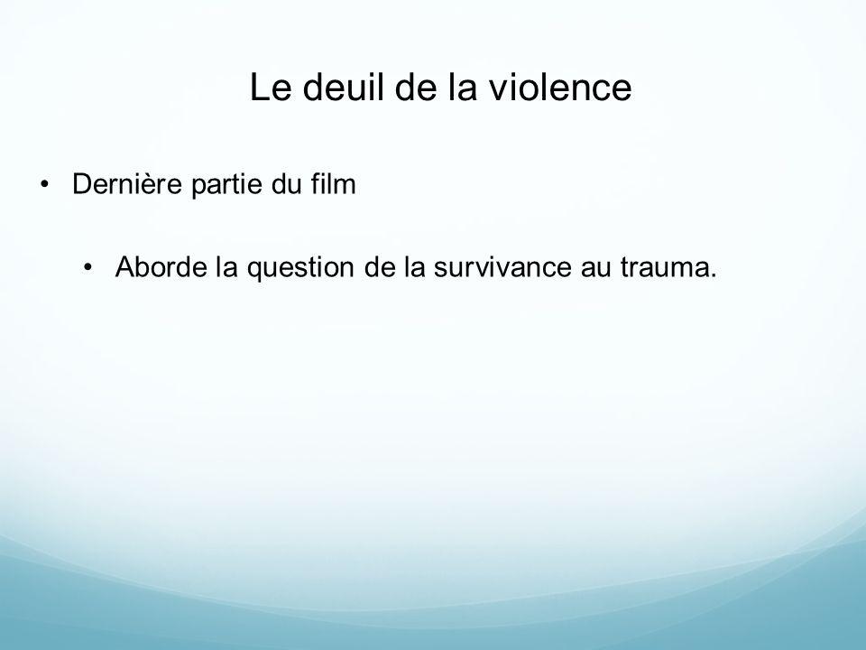 Le deuil de la violence Dernière partie du film Aborde la question de la survivance au trauma.