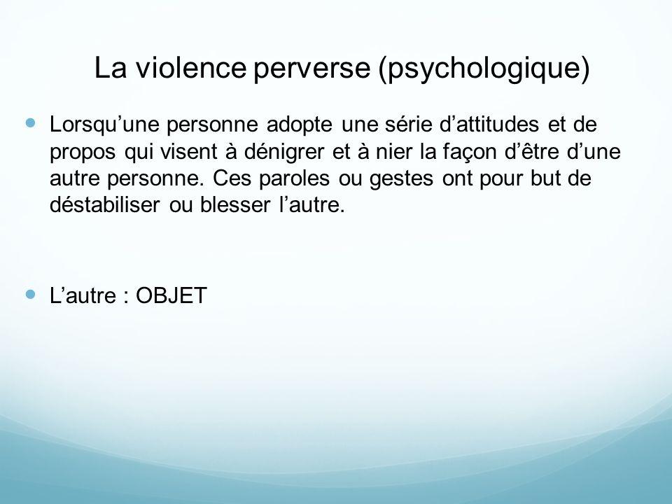 La violence perverse (psychologique) Lorsquune personne adopte une série dattitudes et de propos qui visent à dénigrer et à nier la façon dêtre dune autre personne.